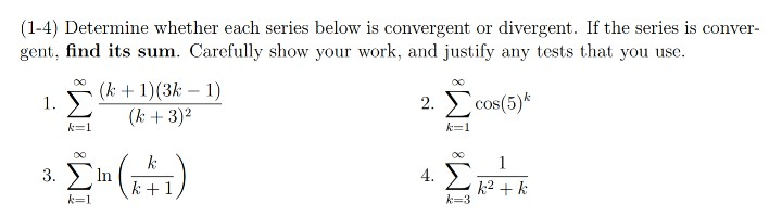 (1-4) Determine whether each series below is convergent or divergent. If the series is conver- gent, find its sum. Carefully