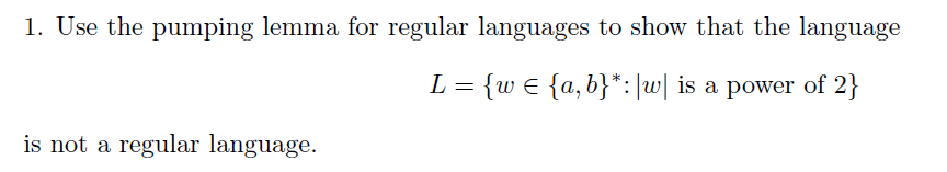 1. Use the pumping lemma for regular languages to show that the language L = {w € {a,b}*: [w] is a power of 2} is not a regul