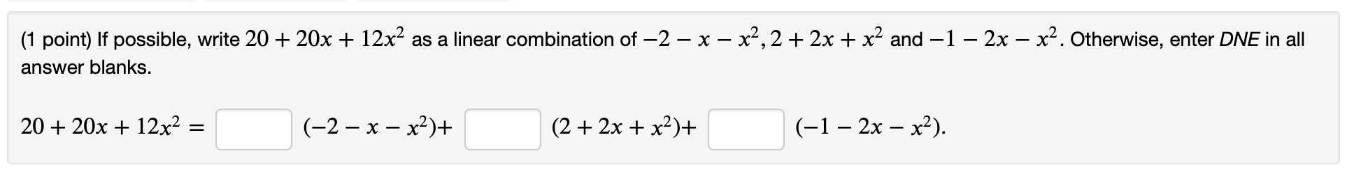 (1 point) If possible, write 20 + 20x + 12x2 as a linear combination of —2 - x - x2,2 + 2x + x2 and -1 – 2x – x2. Otherwise,