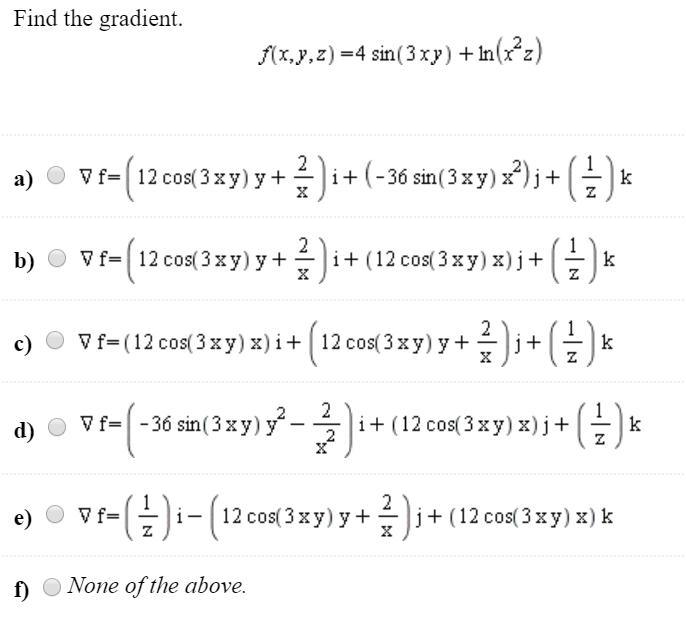Find the gradient. f(x,y,z) =4 sin( 3 xy) + In (r?z) a) vf=(12 cos(3 xy) 8+ )i+ (-36 sin(3 xy) x?)j+ ( )x b) © Vf=(12 cos( 3x