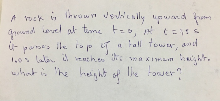 A rock is thrown vertically upward from ground level at teme t-o, it t= 1,55 it- paroses the top of a tall tower, and loos l