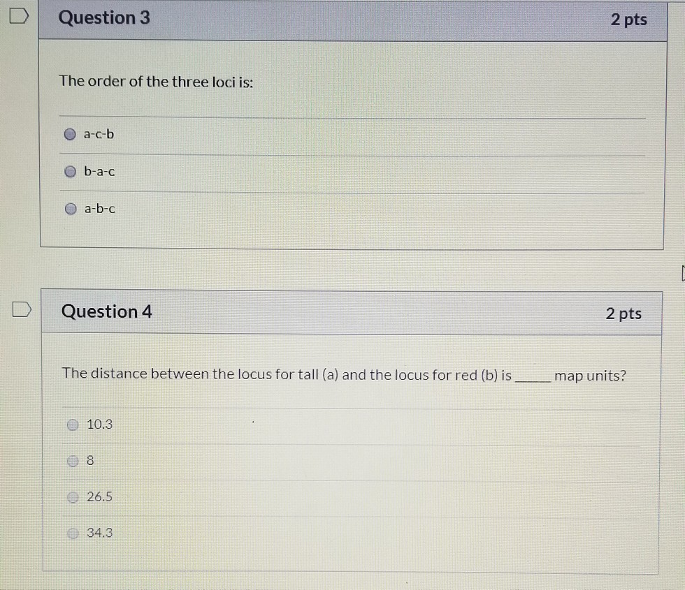 Question 3 2 pts The order of the three loci is: O a-c-b O b-a-c a-b-c D Question 4 2 pts The distance between the locus for