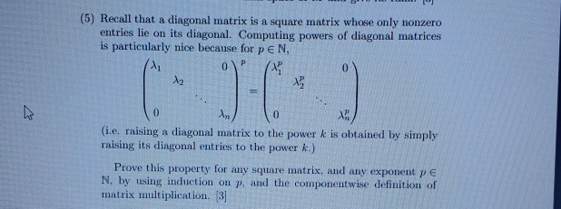 (5) Recall that a diagonal matrix is a square matrix whose only nonzero entries lie on its diagonal. Computing powers of diag