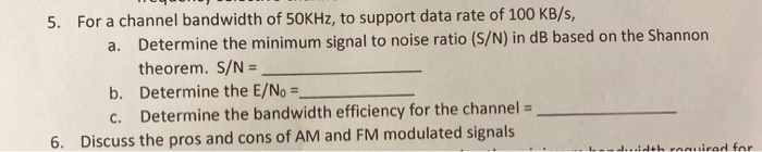 5. For a channel bandwidth of 50KHz, to support data rate of 100 KB/s, a. Determine the minimum signal to noise ratio (S/N) i