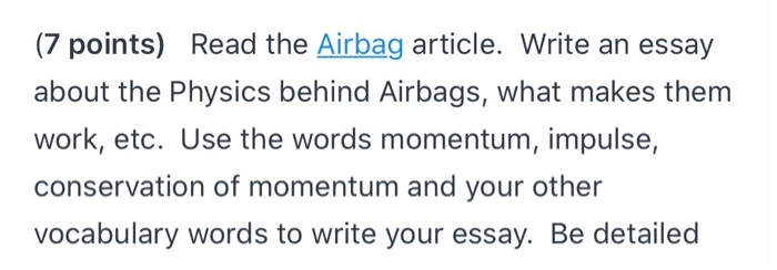 (7 points) Read the Airbag article. Write an essay about the Physics behind Airbags, what makes them work, etc. Use the words