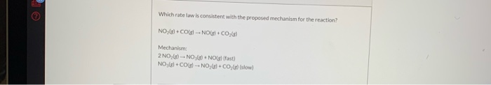 Which rate law is consistent with the proposed mechanism for the reaction? NO )+CONOGICO) Mechanism: 2 NO:6) -- NO NO NO +CO)