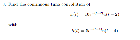 3. Find the continuous-time convolution of r(t) = 10e (i 2)u(t - 2) with h(t) = 5e ( 4)u(t – 4)