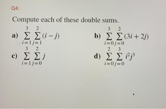 Q4: Compute each of these double sums. 3 2 ? ?i -) b) ? ? (3i + 2) 3 2 i=0;= 0 | 2 3 c) ? ? d) ? ? 12,3 i=1j= 0 i=0 j= 0