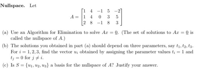 Nullspace. Let 14-15 -27 A= 1 4 0 3 5 (2 8 -1 8 3] (a) Use an Algorithm for Elimination to solve Az = 0. (The set of solution