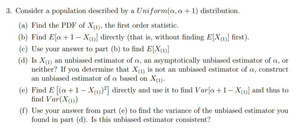 3. Consider a population described by a Uniform(a, a +1) distribution. (a) Find the PDF of X(1), the first order statistic. (