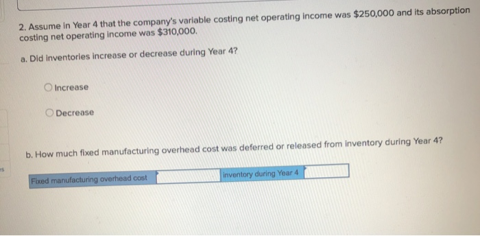 2. Assume in Year 4 that the companys variable costing net operating income was $250,000 and its absorption costing net oper