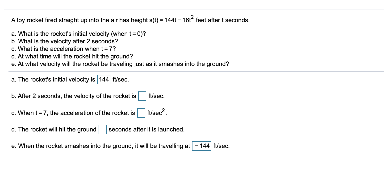 A toy rocket fired straight up into the air has height s(t) = 144t - 16t feet after t seconds. a. What is the rockets initia