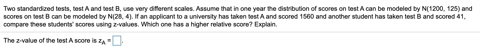 Two standardized tests, test A and test B, use very different scales. Assume that in one year the distribution of scores on t