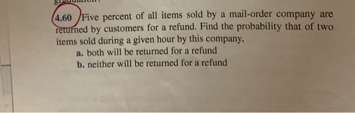 AUUUL (4.60 Five percent of all items sold by a mail-order company are returned by customers for a refund. Find the probabili
