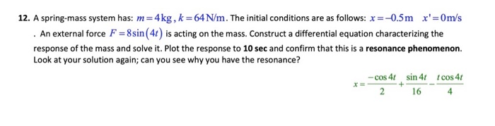 12. A spring-mass system has: m=4kg, k=64 N/m. The initial conditions are as follows: x=-0.5m x=0m/s . An external force F =