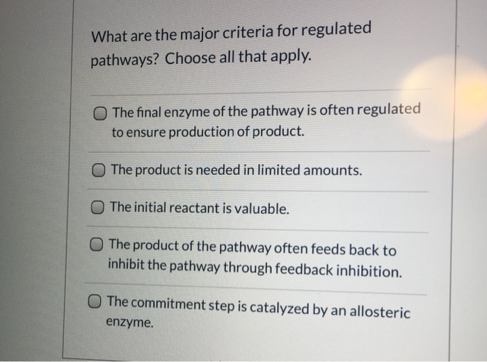 What are the major criteria for regulated pathways? Choose all that apply. O The final enzyme of the pathway is often regulat
