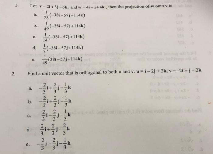 1. Let v = 2i +3j -6k, and w = 4i- j+4k , then the projection of w onto v is a. (-38i – 57j+114k) b. (-38i – 57j+114k) c. (-3