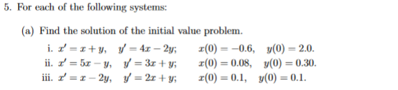 5. For each of the following systems: (a) Find the solution of the initial value problem. i. X=x+y, y = 4.- 2y; t(0) = -0.6,