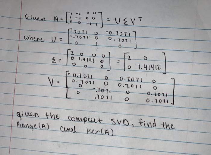0 0 Given A ):VEVT 7.2011 0 -0.70711 67100.7011 where u 2 O ou 1.4142 0 2 0 1.91412 - V: 2010110 0.7071 01 0.1011 0 0.7011 0