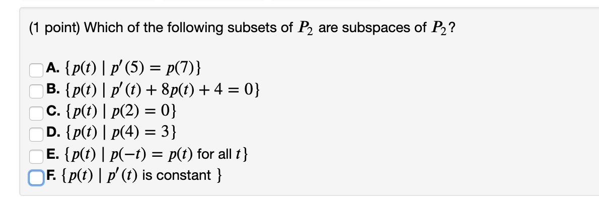 (1 point) Which of the following subsets of P2 are subspaces of P2? A. {p(t) | p(5) = P(7)} B. {p(t) | p(t) + 8p(t) + 4 = 0