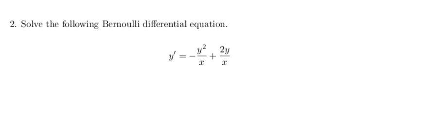 2. Solve the following Bernoulli differential equation. y = _+ 2y