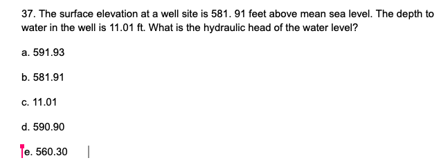 37. The surface elevation at a well site is 581.91 feet above mean sea level. The depth to water in the well is 11.01 ft. Wha