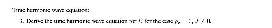 Time harmonic wave equation: 3. Derive the time harmonic wave equation for E for the case pu = 0, J +0.
