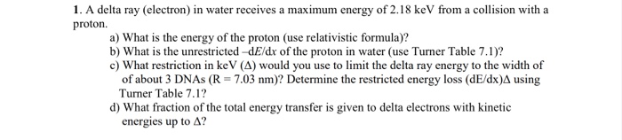 1. A delta ray (electron) in water receives a maximum energy of 2.18 keV from a collision with a proton. a) What is the energ