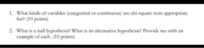 1. What kinds of variables categorical or continuous) are chi-square tests appropriate for? (10 points) 2. What is a null hyp