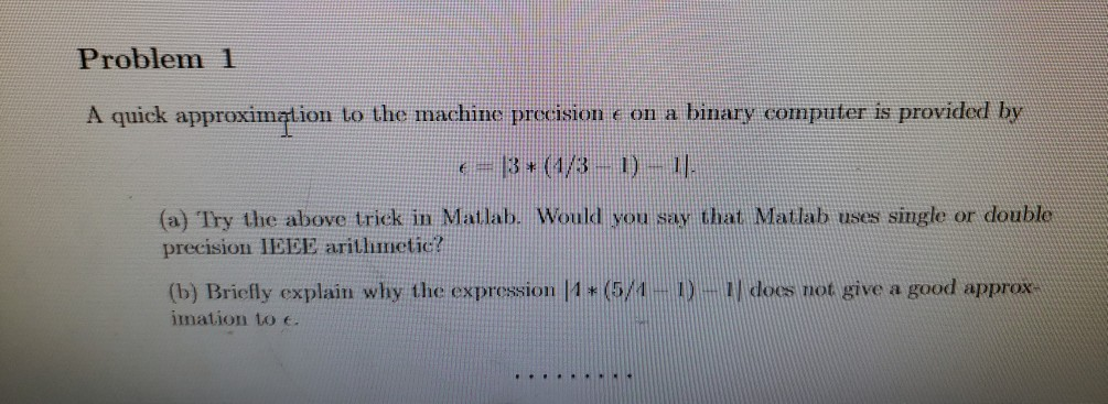 Problem 1 A quick approximation to the machine precision e on a binary computer is provided by = 3+ (1/ 3 1) 1]. (a) Try the
