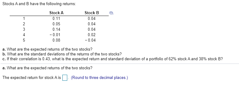 Stocks A and B have the following returns 2 NM LO Stock A 0.11 0.05 0.14 -0.01 0.08 Stock B 0.04 0.04 0.04 0.02 -0.04 a. What