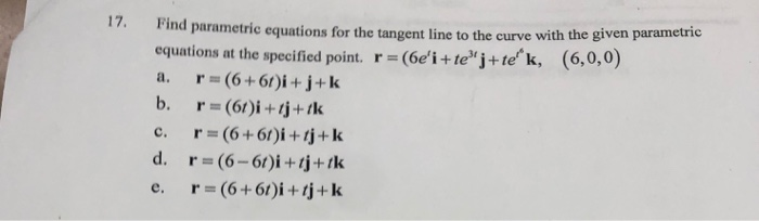 17. Find parametric equations for the tangent line to the curve with the given parametre equations at the specified point. r=