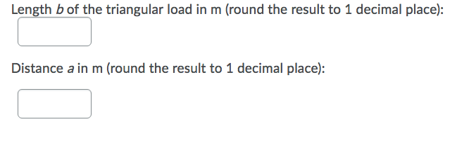 Length b of the triangular load in m (round the result to 1 decimal place): Distance a in m (round the result to 1 decimal pl