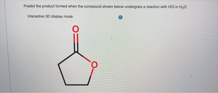 Predict the product formed when the compound shown below undergoes a reaction with HCl in H20. Interactive 3D display mode