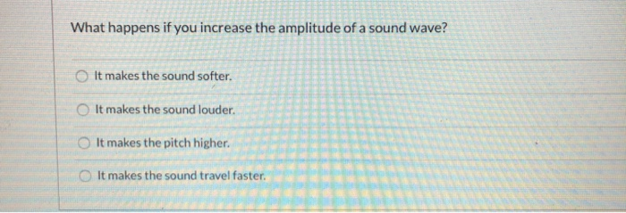 What happens if you increase the amplitude of a sound wave? It makes the sound softer. It makes the sound louder. It makes th