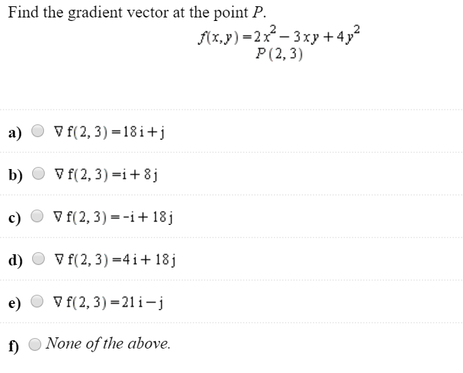 Find the gradient vector at the point P. f(x,y)=2x - 3x2 + 4y P(2,3) a) O V f(2,3)=18i+j b) O V f(2, 3)=i+8j c) O + f(2, 3) =