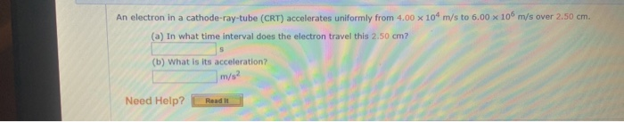 An electron in a cathode-ray-tube (CRT) accelerates uniformly from 4.00 x 10 m/s to 6.00 x 10 m/s over 2.50 cm. (a) in what t