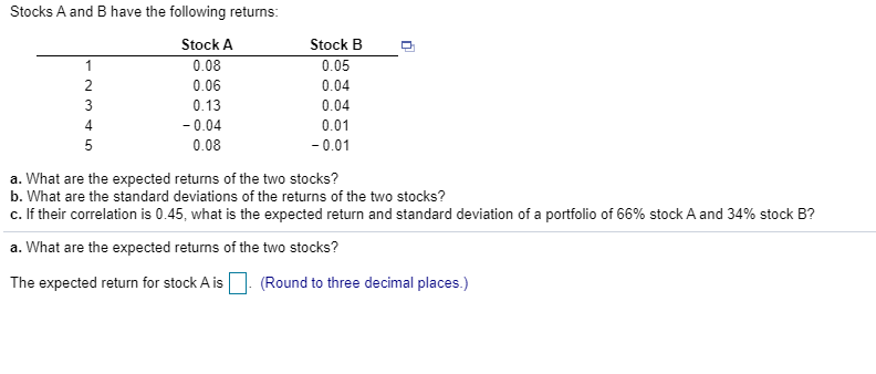Stocks A and B have the following returns: Stock A 0.08 0.06 0.13 -0.04 0.08 Stock B 0.05 0.04 0.04 0.01 -0.01 a. What are th