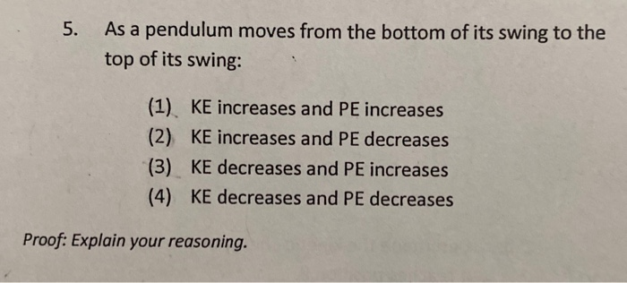 5. As a pendulum moves from the bottom of its swing to the top of its swing: (1) KE increases and PE increases (2) KE increas