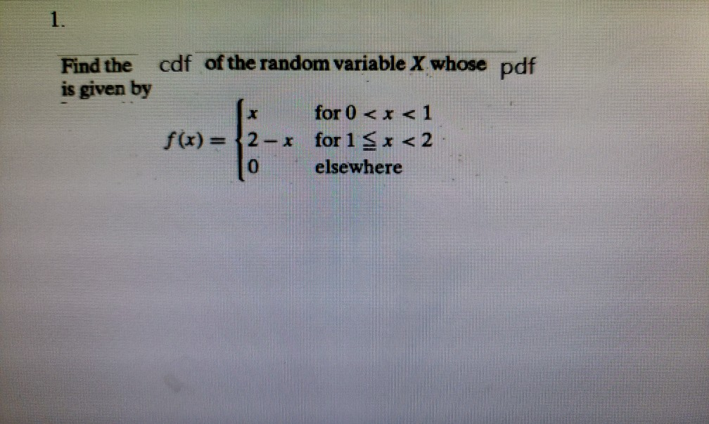 Find the cdf of the random variable X whose pdf is given by for 0<x< 1 f(x) = {2-x for 1 S<2 o elsewhere