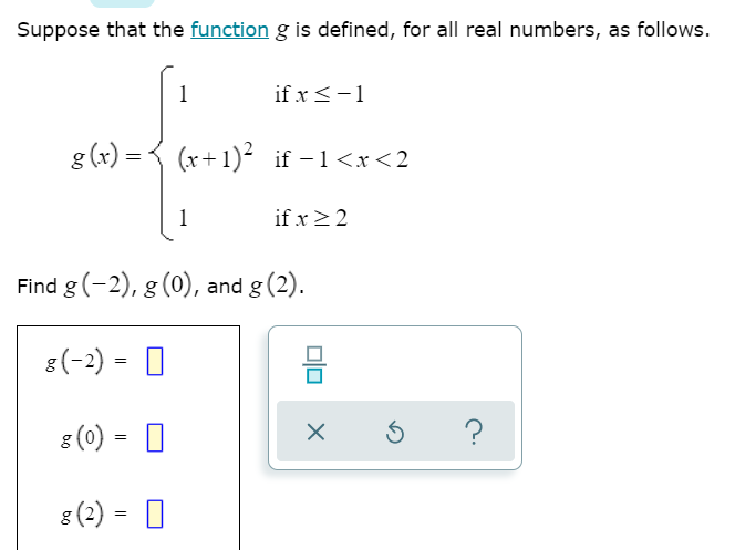 Suppose that the function g is defined, for all real numbers, as follows. if x <-1 g(x) = (x+1)2 if -1<x<2. if x>2 Find g(-2)