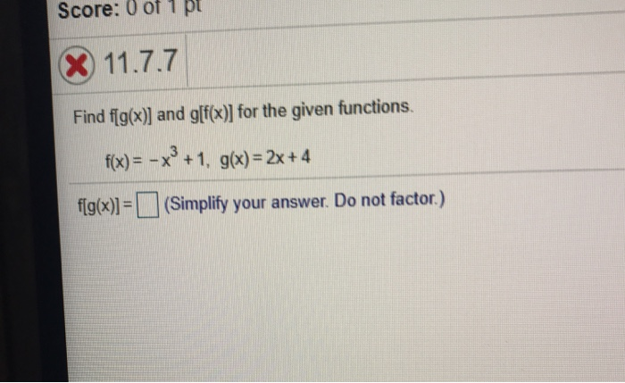 Score: 0 of 1 pt X 11.7.7 Find f(g(x)) and g[f(x)] for the given functions. f(x) = - x +1, g(x) = 2x + 4 flg(x)] = (Simplify