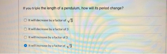 If you triple the length of a pendulum, how will its period change? It will decrease by a factor of 3 It will decrease by a f