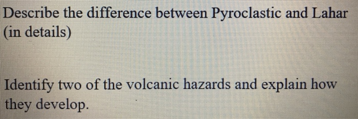Describe the difference between Pyroclastic and Lahar (in details) Identify two of the volcanic hazards and explain how they