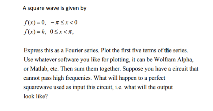 A square wave is given by f(x)=0, -A 5x<0 f(x)= h, 05x<T, Express this as a Fourier series. Plot the first five terms of the