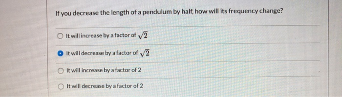 If you decrease the length of a pendulum by half, how will its frequency change? It will increase by a factor of 2 O It will