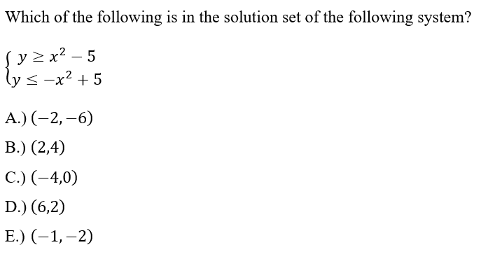 Which of the following is in the solution set of the following system? Sy > x2 – 5 lys -x2 +5 A.) (-2,-6) B.) (2,4) C.) (-4,0