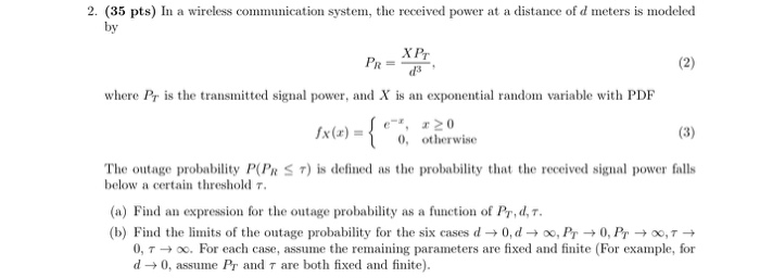 2. (35 pts) In a wireless communication system, the received power at a distance of d meters is modeled by Pr = where Pr is t