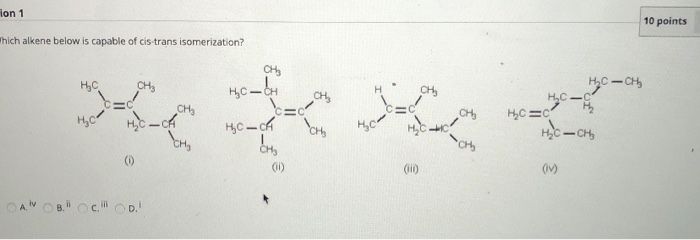 ion 1 10 points Thich alkene below is capable of cis-trans isomerization? H? C CH? CH ? CH * ** 2 ?? — ?? HC- HC=c HC-CH HC *