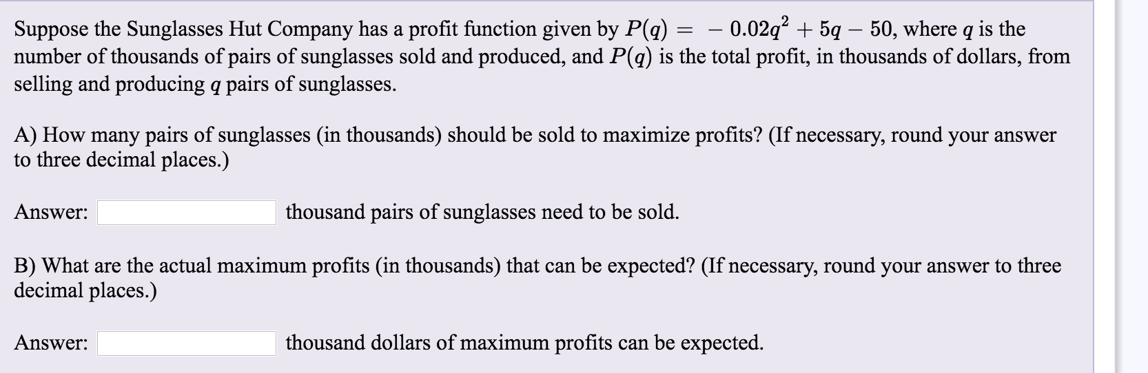 Suppose the Sunglasses Hut Company has a profit function given by P(q) = – 0.02q2 + 5q – 50, where q is the number of thousan